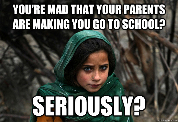 You're mad that your parents are making you go to school? seriously?  Disaproving Afgan Girl