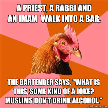 A priest, a rabbi and an imam  walk into a bar. The bartender says,