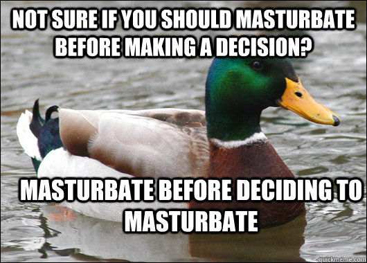 Not sure if you should masturbate before making a decision? Masturbate before deciding to masturbate - Not sure if you should masturbate before making a decision? Masturbate before deciding to masturbate  Actual Advice Mallard