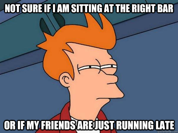 Not sure if i am sitting at the right bar Or if my friends are just running late - Not sure if i am sitting at the right bar Or if my friends are just running late  Futurama Fry