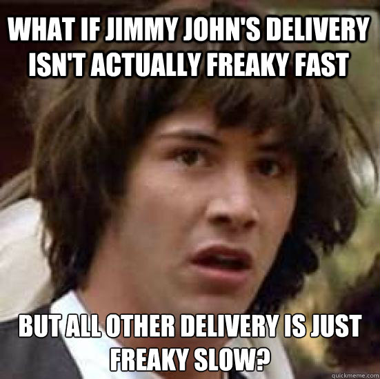What if jimmy john's delivery isn't actually freaky fast but all other delivery is just freaky slow? - What if jimmy john's delivery isn't actually freaky fast but all other delivery is just freaky slow?  conspiracy keanu