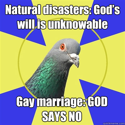 Natural disasters: God's will is unknowable Gay marriage: GOD SAYS NO  Religion Pigeon