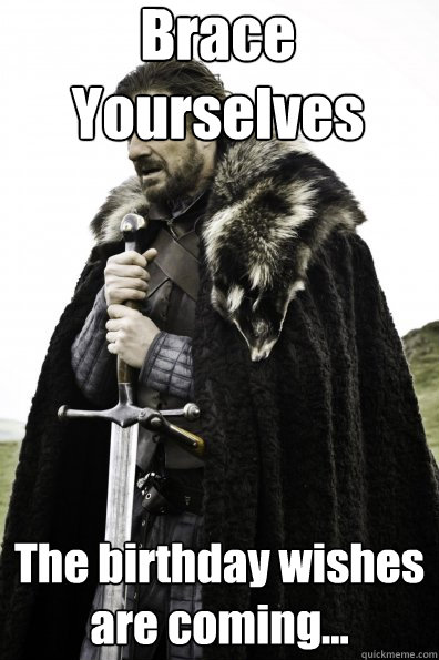 Brace Yourselves The birthday wishes are coming...