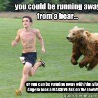 you could be running away from a bear... or you can be running away with him after Angela took a MASSIVE XES on the lawn!!!