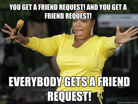 You get a friend request! And you get a friend request! Everybody gets a friend request!  Oprah Loves Ham