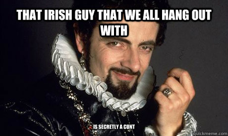 that irish guy that we all hang out with is secretly a cunt  blackadder