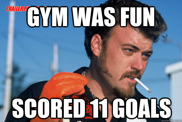 Gym was fun Scored 11 Goals