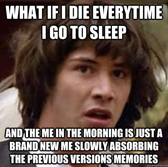 what if I die everytime I go to sleep and the me in the morning is just a brand new me slowly absorbing the previous versions memories - what if I die everytime I go to sleep and the me in the morning is just a brand new me slowly absorbing the previous versions memories  conspiracy keanu