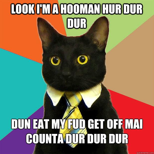 LOOK I'M A HOOMAN HUR DUR DUR dun eat my fud get off mai counta dur dur dur - LOOK I'M A HOOMAN HUR DUR DUR dun eat my fud get off mai counta dur dur dur  Business Cat
