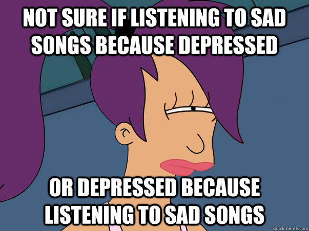 Not sure if listening to sad songs because depressed or depressed because listening to sad songs - Not sure if listening to sad songs because depressed or depressed because listening to sad songs  Leela Futurama