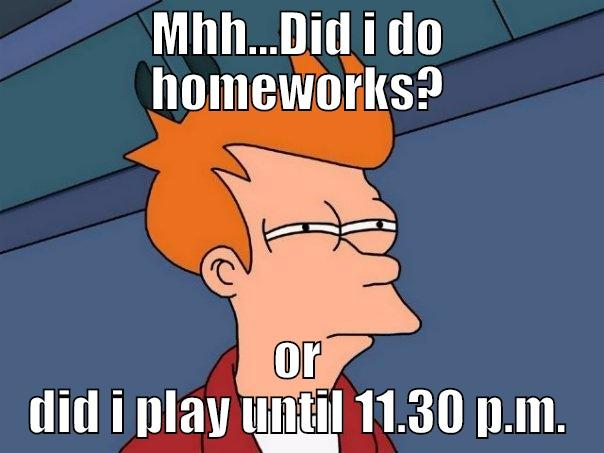 MHH...DID I DO HOMEWORKS? OR DID I PLAY UNTIL 11.30 P.M. Futurama Fry