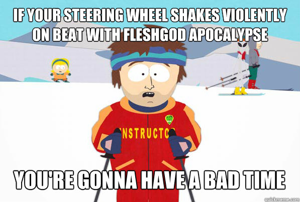 if your steering wheel shakes violently on beat with Fleshgod Apocalypse you're gonna have a bad time