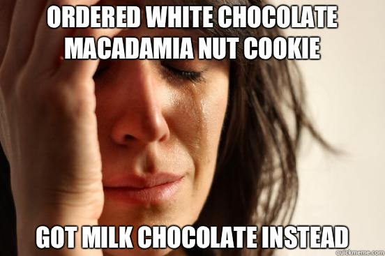 Ordered white chocolate macadamia nut cookie Got milk chocolate instead - Ordered white chocolate macadamia nut cookie Got milk chocolate instead  First World Problems
