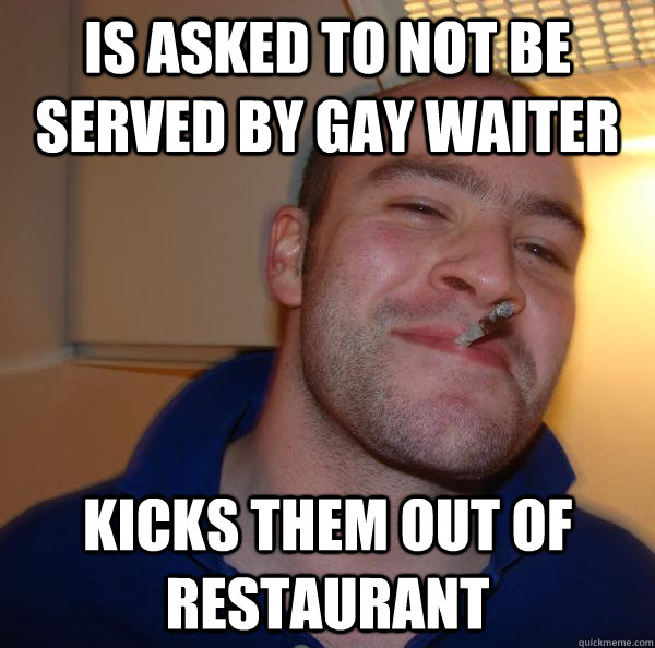 is asked to not be served by gay waiter kicks them out of restaurant - is asked to not be served by gay waiter kicks them out of restaurant  Misc