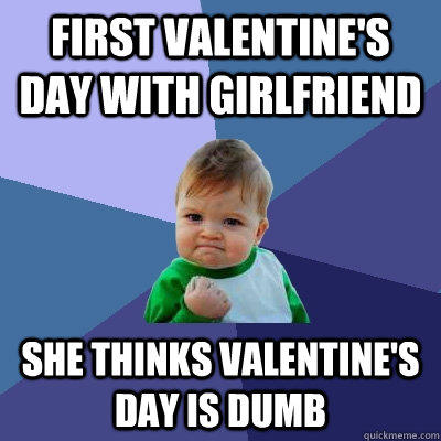 first valentine's day with girlfriend she thinks valentine's day is dumb - first valentine's day with girlfriend she thinks valentine's day is dumb  Success Kid