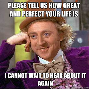 Please tell us how great and perfect your life is I cannot wait to hear about it again  Willy Wonka Meme