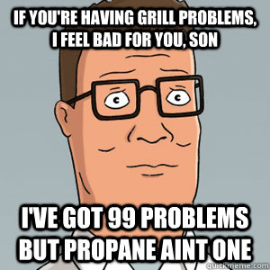 if you're having grill problems, i feel bad for you, son I've got 99 problems but propane aint one