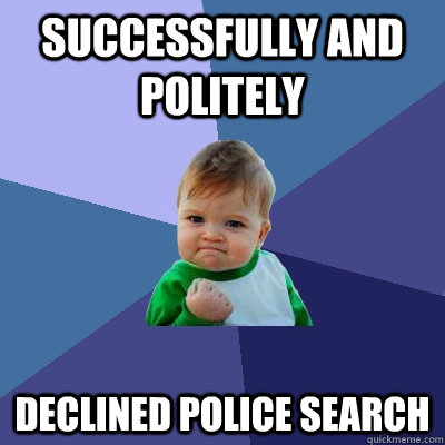 Successfully and politely  declined police search - Successfully and politely  declined police search  Success Kid