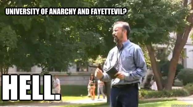 University of Anarchy and Fayettevil? Hell.