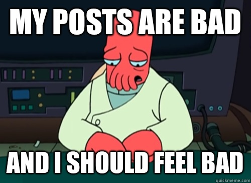 My posts are bad and i should feel bad - My posts are bad and i should feel bad  sad zoidberg