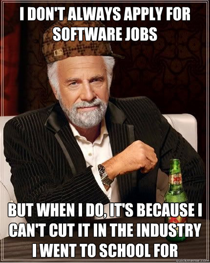 i don't always apply for software jobs but when I do, it's because i can't cut it in the industry i went to school for