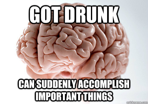 Got drunk Can suddenly accomplish important things - Got drunk Can suddenly accomplish important things  Scumbag Brain