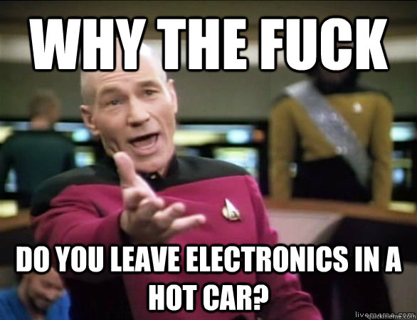 Why the fuck do you leave electronics in a hot car? - Why the fuck do you leave electronics in a hot car?  Annoyed Picard HD