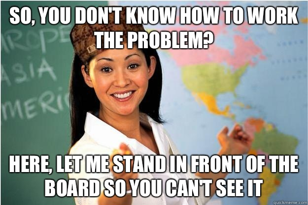 So, you don't know how to work the problem? Here, let me stand in front of the board so you can't see it - So, you don't know how to work the problem? Here, let me stand in front of the board so you can't see it  Scumbag Teacher