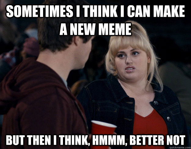 Sometimes I think I can make a new meme But then I think, hmmm, better not  Fat Amy