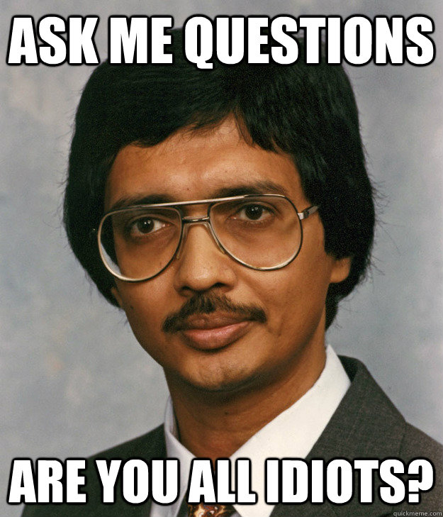 Ask me questions are you all idiots?  Mitra