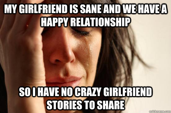 My girlfriend is sane and we have a happy relationship So I have no crazy girlfriend stories to share - My girlfriend is sane and we have a happy relationship So I have no crazy girlfriend stories to share  First World Problems