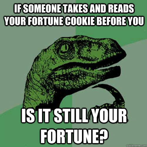 If someone takes and reads your fortune cookie before you is it still your fortune? - If someone takes and reads your fortune cookie before you is it still your fortune?  Philosoraptor
