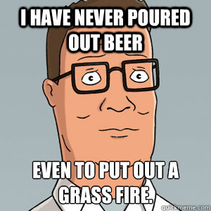 I have never poured out beer even to put out a grass fire.