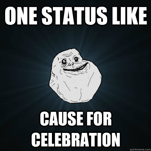 one status like cause for celebration - one status like cause for celebration  Forever Alone