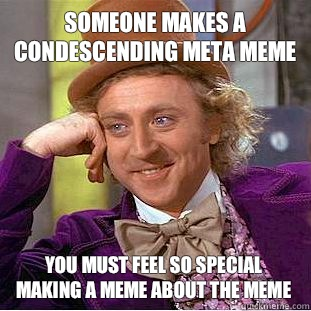 someone makes a condescending meta meme you must feel so special making a meme about the meme - someone makes a condescending meta meme you must feel so special making a meme about the meme  Condescending Wonka