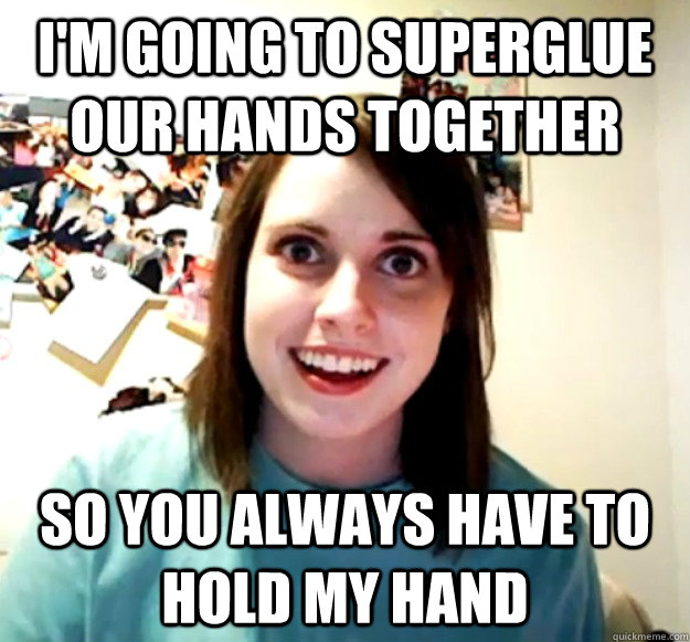 I'm going to superglue our hands together So you always have to hold my hand