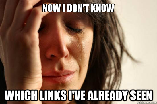 Now I don't know which links i've already seen - Now I don't know which links i've already seen  First World Problems
