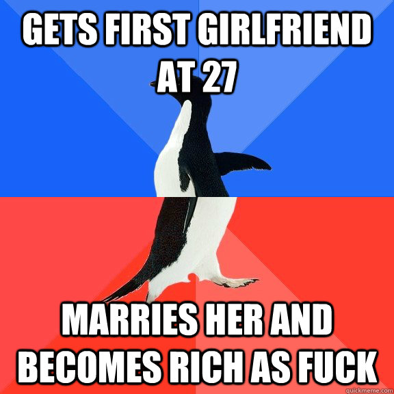 Gets first girlfriend at 27 marries her and becomes rich as fuck - Gets first girlfriend at 27 marries her and becomes rich as fuck  Socially Awkward Awesome Penguin
