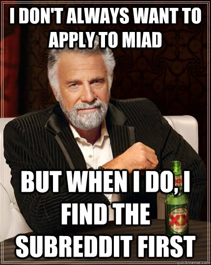 I don't always want to apply to MIAD But when I do, I find the subreddit first - I don't always want to apply to MIAD But when I do, I find the subreddit first  The Most Interesting Man In The World