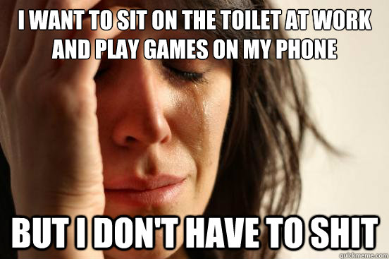 I want to sit on the toilet at work and play games on my phone But I don't have to shit - I want to sit on the toilet at work and play games on my phone But I don't have to shit  FirstWorldProblems