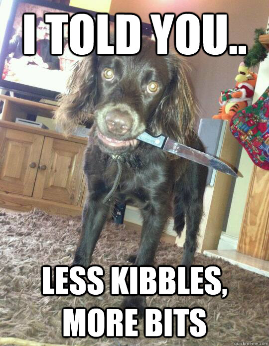 I told you.. less kibbles, more bits - I told you.. less kibbles, more bits  Misc