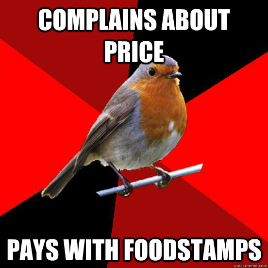 Complains about price Pays with foodstamps  retail robin