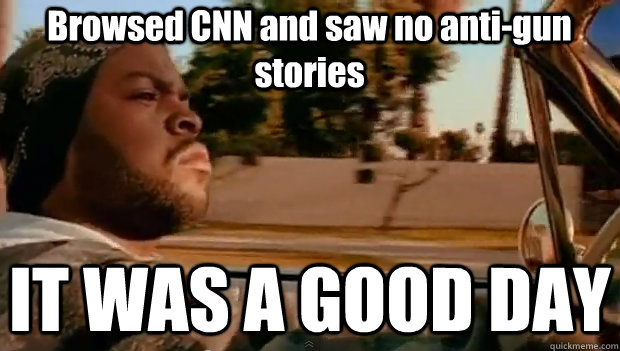 Browsed CNN and saw no anti-gun stories IT WAS A GOOD DAY - Browsed CNN and saw no anti-gun stories IT WAS A GOOD DAY  It was a good day
