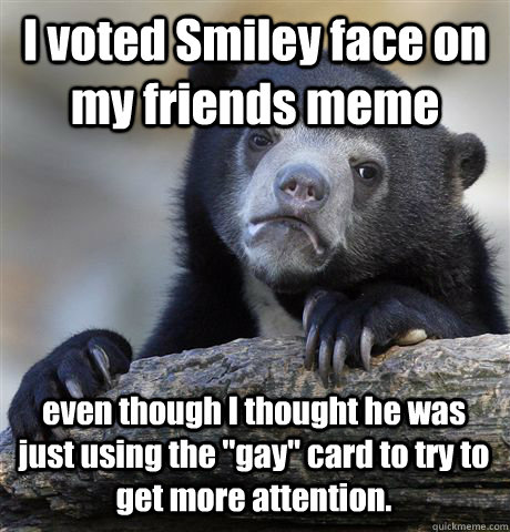 I voted Smiley face on my friends meme even though I thought he was just using the