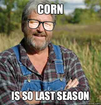 corn is so last season - corn is so last season  Hipster Farmer