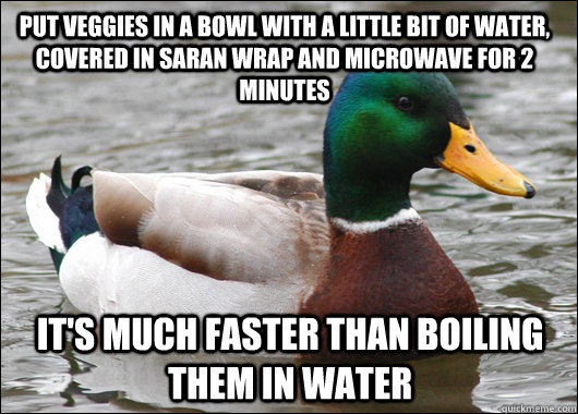 Put veggies in a bowl with a little bit of water, covered in saran wrap and microwave for 2 minutes It's much faster than boiling them in water - Put veggies in a bowl with a little bit of water, covered in saran wrap and microwave for 2 minutes It's much faster than boiling them in water  Actual Advice Mallard