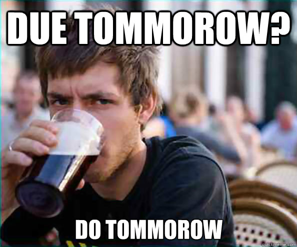 Due tommorow? Do tommorow - Due tommorow? Do tommorow  Lazy College Senior