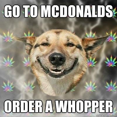 Go to McDonalds Order a Whopper  Stoner Dog