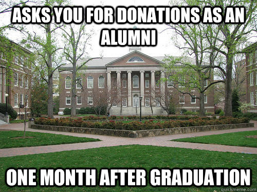 asks you for donations as an alumni one month after graduation