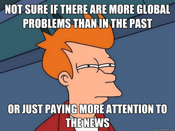 not sure if there are more global problems than in the past or just paying more attention to the news - not sure if there are more global problems than in the past or just paying more attention to the news  Futurama Fry